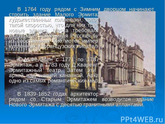 В 1764 году рядом с Зимним дворцом начинают строить здание Малого Эрмитажа для размещения художественных коллекций, которые увеличивались с такой скоростью, что для них требовались все новые и новые здания. Места требовала и основанная при Екатерине…