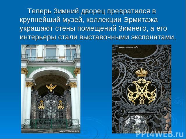 Теперь Зимний дворец превратился в крупнейший музей, коллекции Эрмитажа украшают стены помещений Зимнего, а его интерьеры стали выставочными экспонатами.