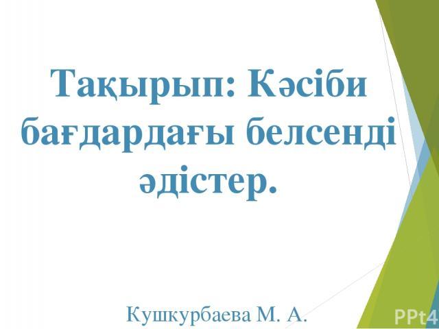 Тақырып: Кәсіби бағдардағы белсенді әдістер. Кушкурбаева М. А. ПО-31
