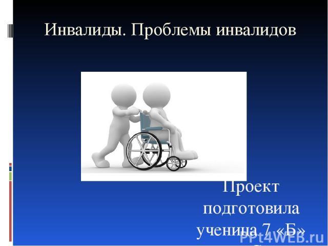 Инвалиды. Проблемы инвалидов Проект подготовила ученица 7 «Б» класса Скалон Екатерина