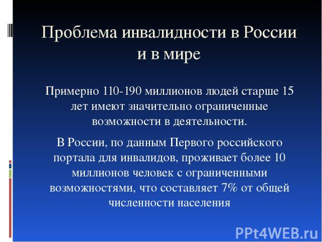 Проблема инвалидности в России и в мире Примерно 110-190 миллионов людей старше 15 лет имеют значительно ограниченные возможности в деятельности. В России, по данным Первого российского портала для инвалидов, проживает более 10 миллионов человек с о…