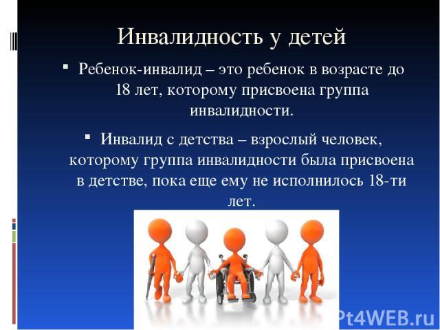 Инвалидность у детей Ребенок-инвалид – это ребенок в возрасте до 18 лет, которому присвоена группа инвалидности. Инвалид с детства – взрослый человек, которому группа инвалидности была присвоена в детстве, пока еще ему не исполнилось 18-ти лет.