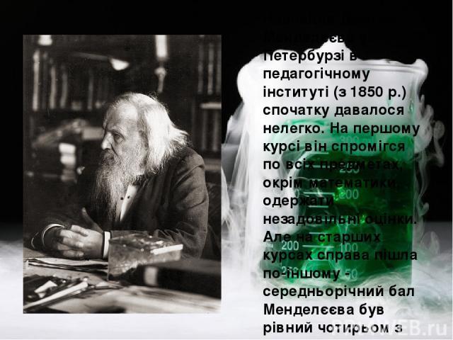 Навчання Дмитра Менделєєва у Петербурзі в педагогічному інституті (з 1850 р.) спочатку давалося нелегко. На першому курсі він спромігся по всіх предметах, окрім математики, одержати незадовільні оцінки. Але на старших курсах справа пішла по-іншому -…