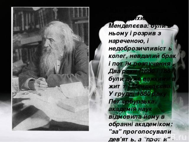Життя не завжди було прихильне до Менделєєва: були в ньому і розрив з нареченою, і недоброзичливість колег, невдалий брак і потім розлучення . Два роки (1880 і 1881) були дуже важкими в житті Менделєєва. У грудні 1880 року Петербурзька академія наук…