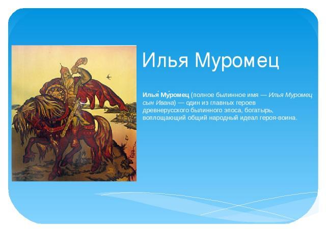 Илья Муромец Илья Му ромец(полное былинное имя—Илья Муромец сын Ивана)— один из главных героев древнерусскогобылинного эпоса, богатырь, воплощающий общий народный идеал героя-воина.