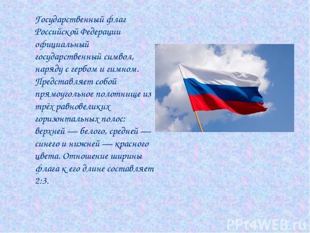 Государственный флаг Российской Федерации официальный государственный символ, наряду с гербом и гимном. Представляет собой прямоугольное полотнище из трёх равновеликих горизонтальных полос: верхней — белого, средней — синего и нижней — красного цвет…