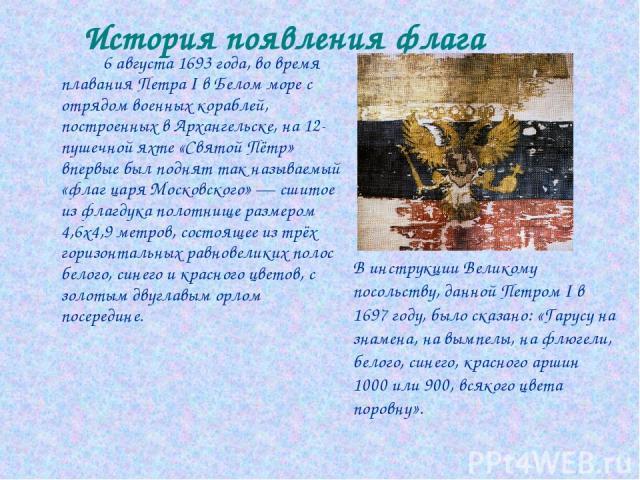 История появления флага 6 августа 1693 года, во время плавания Петра I в Белом море с отрядом военных кораблей, построенных в Архангельске, на 12-пушечной яхте «Святой Пётр» впервые был поднят так называемый «флаг царя Московского» — сшитое из флагд…