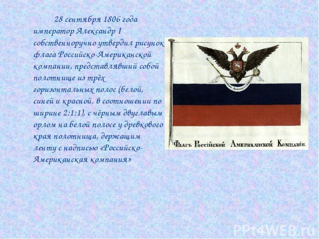 28 сентября 1806 года император Александр I собственноручно утвердил рисунок флага Российско-Американской компании, представлявший собой полотнище из трёх горизонтальных полос (белой, синей и красной, в соотношении по ширине 2:1:1), с чёрным двуглав…