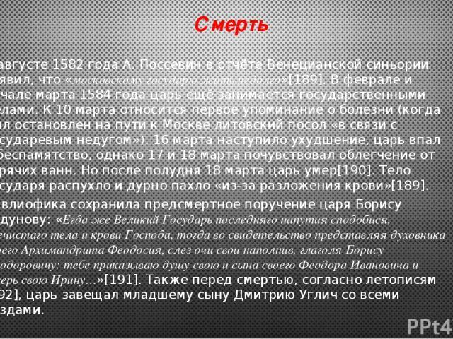 Смерть В августе1582 годаА. Поссевинв отчёте Венецианской синьории заявил, что «московскому государю жить недолго»[189]. В феврале и начале марта1584 годацарь ещё занимается государственными делами. К 10 марта относится первое упоминание о боле…