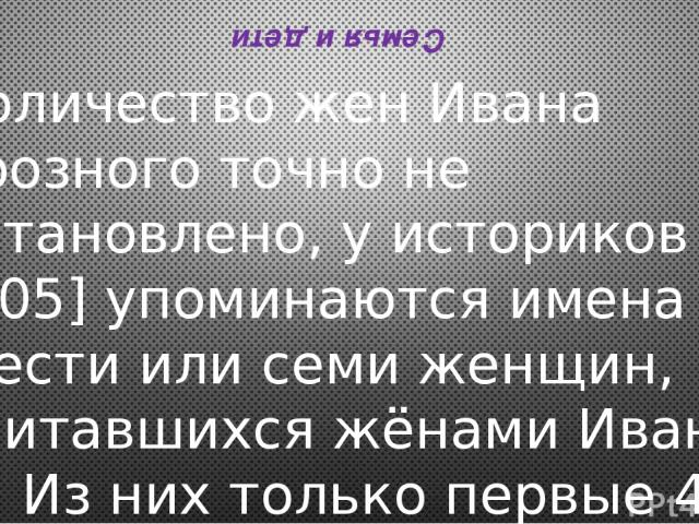 Семья и дети Количество жен Ивана Грозного точно не установлено, у историков[205]упоминаются имена шести или семи женщин, считавшихся жёнами Ивана IV. Из них только первые 4 являются «венчанными», то есть законными с точки зрения церковного права (…