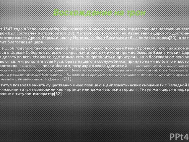 Восхождение на трон 16 января 1547 года вУспенском собореМосковского Кремлясостоялась торжественная церемония венчания, чин которой был составлен митрополитом[29]. Митрополит возложил на Ивана знаки царского достоинства: крестЖивотворящего Древа,…