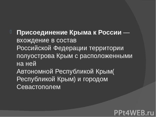 Присоединение Крыма к России— вхождение в составРоссийской Федерациитерритории полуостроваКрымс расположенными на нейАвтономной Республикой Крым(Республикой Крым) и городомСевастополем