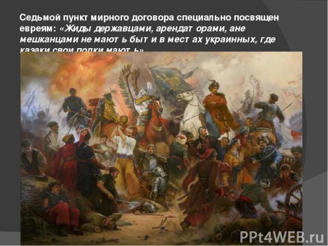 Седьмой пункт мирного договора специально посвящен евреям:«Жиды державцами, арендаторами, ане мешканцами не мають быти в местах украинных, где казаки свои полки мають».