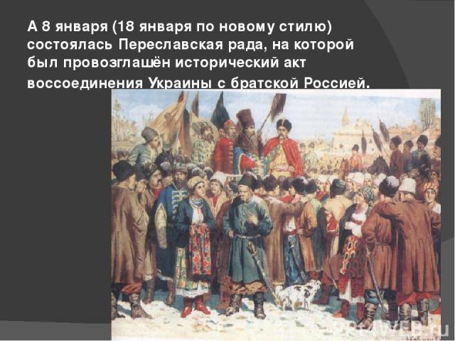 А 8 января (18 января по новому стилю) состоялась Переславская рада, на которой был провозглашён исторический акт воссоединения Украины с братской Россией.