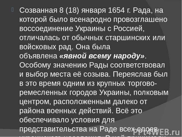 Созванная 8 (18) января 1654 г. Рада, на которой было всенародно провозглашено воссоединение Украины с Россией, отличалась от обычных старшинских или войсковых рад. Она была объявлена«явной всему народу». Особому значению Рады соответствовал и…