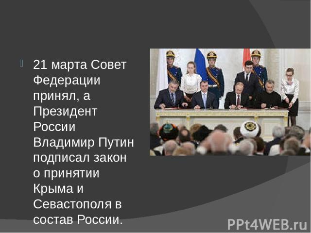 21 марта Совет Федерации принял, а Президент России Владимир Путин подписал закон о принятии Крыма и Севастополя в состав России.