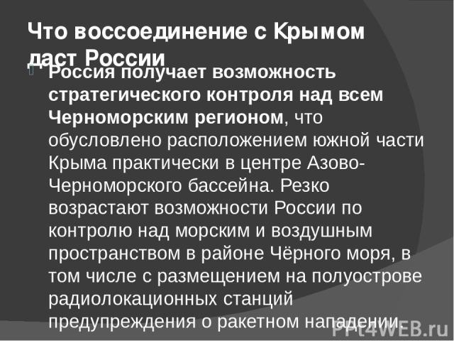 Что воссоединение с Крымом даст России Россия получает возможность стратегического контроля над всем Черноморским регионом, что обусловлено расположением южной части Крыма практически в центре Азово-Черноморского бассейна. Резко возрастают возможнос…