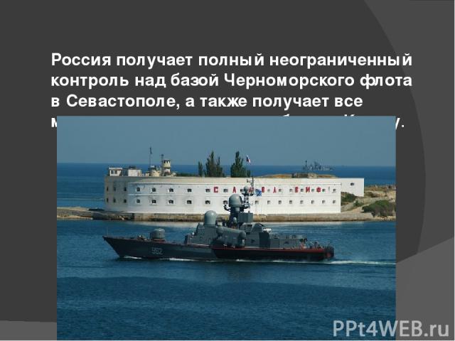 Россия получает полный неограниченный контроль над базой Черноморского флота в Севастополе, а также получает все морские порты и военные базы в Крыму.