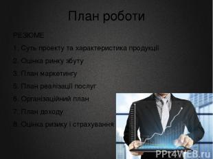 План роботи РЕЗЮМЕ 1. Суть проекту та характеристика продукції 2. Оцінка ринку з