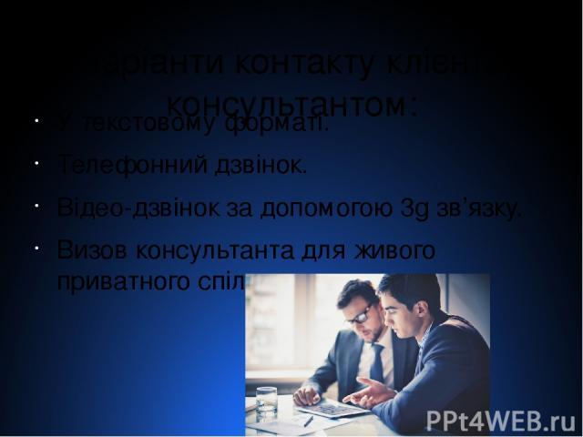 4 варіанти контакту клієнта з консультантом: У текстовому форматі. Телефонний дзвінок. Відео-дзвінок за допомогою 3g зв'язку. Визов консультанта для живого приватного спілкування.