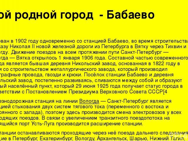 Мой родной город - Бабаево Основан в1902годуодновременно со станциейБабаево, во время строительства по указу Николая II новой железной дороги изПетербургав Вятку черезТихвиниВологду. Движение поездов на всем протяжении пути Санкт-Петербург…