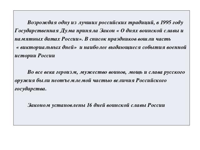Возрождаяодну из лучших российских традиций, в 1995 году Государственная Дума приняла Закон « О днях воинской славы и памятных датах России». В список праздников вошли часть «викториальныхдней» и наиболее выдающиеся события военной историиРоссии Во …