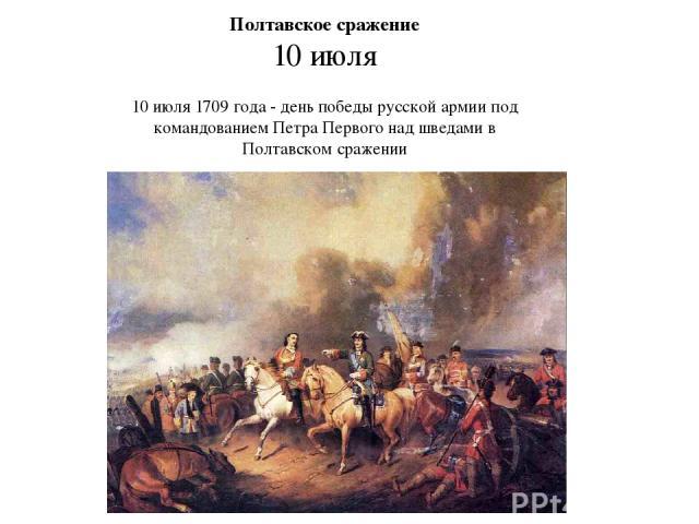 Полтавское сражение 10 июля 10 июля 1709 года - день победы русской армии под командованием Петра Первого над шведами в Полтавском сражении