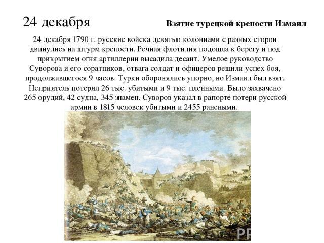 24 декабря 1790 г. русские войска девятью колоннами с разных сторон двинулись на штурм крепости. Речная флотилия подошла к берегу и под прикрытием огня артиллерии высадила десант. Умелое руководство Суворова и его соратников, отвага солдат и офицеро…