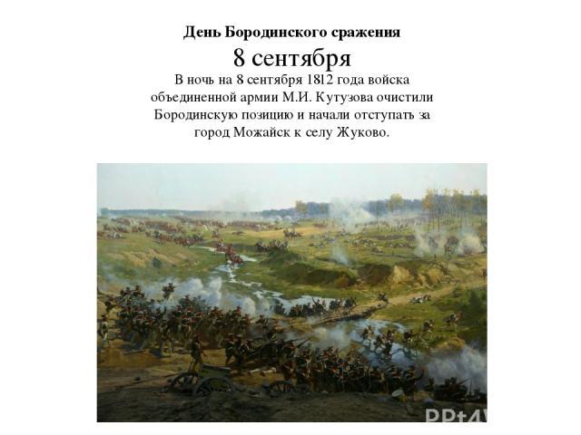 День Бородинского сражения 8 сентября В ночь на 8 сентября 1812 года войска объединенной армии М.И. Кутузова очистили Бородинскую позицию и начали отступать за город Можайск к селу Жуково.