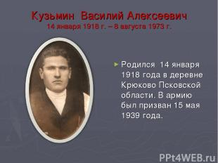 Кузьмин Василий Алексеевич 14 января 1918 г. – 8 августа 1973 г. Родился 14 янва