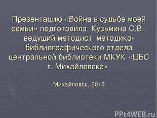 Презентацию «Война в судьбе моей семьи» подготовила Кузьмина С.В., ведущий метод