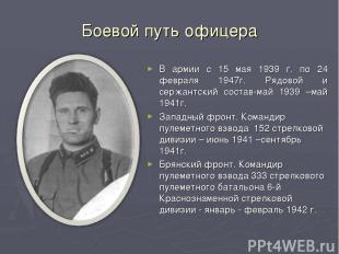 Боевой путь офицера В армии с 15 мая 1939 г. по 24 февраля 1947г. Рядовой и серж