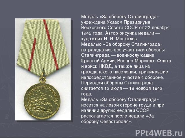 Медаль «За оборону Сталинграда» учреждена Указом Президиума Верховного Совета СССР от 22 декабря 1942 года. Автор рисунка медали — художник Н. И. Москалёв. Медалью «За оборону Сталинграда» награждались все участники обороны Сталинграда — военнослу…