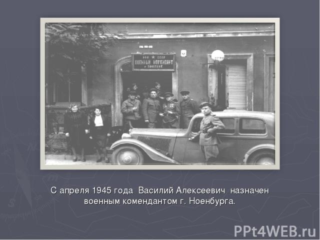 С апреля 1945 года Василий Алексеевич назначен военным комендантом г. Ноенбурга.