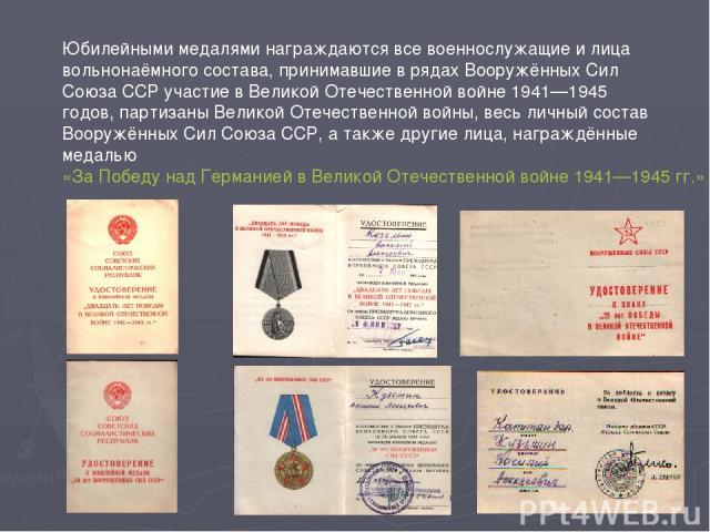 Юбилейными медалями награждаются все военнослужащие и лица вольнонаёмного состава, принимавшие в рядах Вооружённых Сил Союза ССР участие в Великой Отечественной войне 1941—1945 годов, партизаны Великой Отечественной войны, весь личный состав Вооружё…