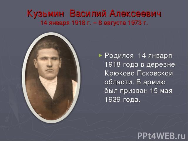 Кузьмин Василий Алексеевич 14 января 1918 г. – 8 августа 1973 г. Родился 14 января 1918 года в деревне Крюково Псковской области. В армию был призван 15 мая 1939 года.