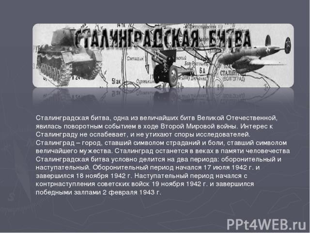 Сталинградская битва, одна из величайших битв Великой Отечественной, явилась поворотным событием в ходе Второй Мировой войны. Интерес к Сталинграду не ослабевает, и не утихают споры исследователей. Сталинград – город, ставший символом страданий и бо…