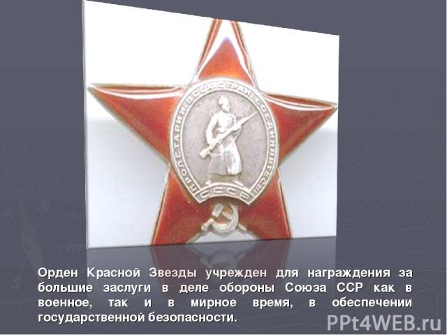 Орден Красной Звезды учрежден для награждения за большие заслуги в деле обороны Союза ССР как в военное, так и в мирное время, в обеспечении государственной безопасности.