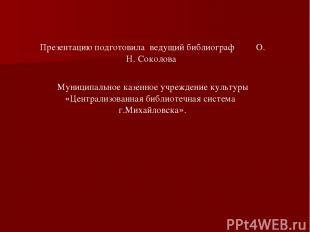 Презентацию подготовила ведущий библиограф О. Н. Соколова Муниципальное казенное
