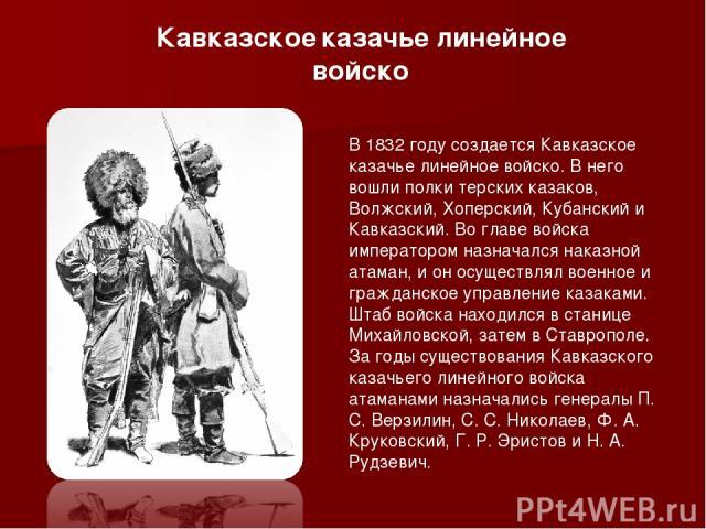 В 1832 году создается Кавказское казачье линейное войско. В него вошли полки терских казаков, Волжский, Хоперский, Кубанский и Кавказский. Во главе войска императором назначался наказной атаман, и он осуществлял военное и гражданское управление ка…
