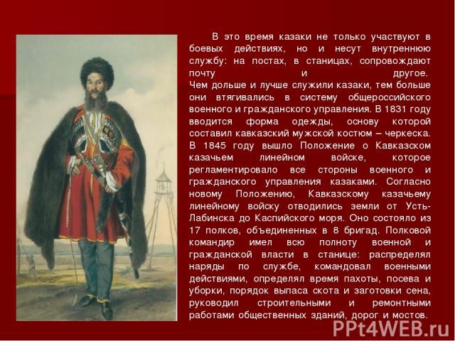 В это время казаки не только участвуют в боевых действиях, но и несут внутреннюю службу: на постах, в станицах, сопровождают почту и другое. Чем дольше и лучше служили казаки, тем больше они втягивались в систему общероссийского военного и гражданс…
