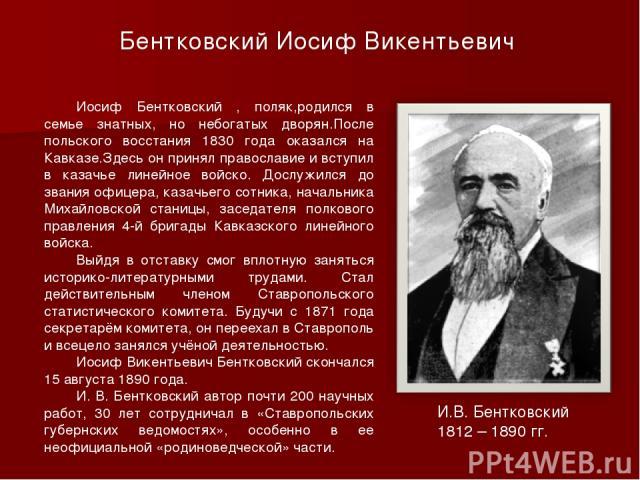 Иосиф Бентковский , поляк,родился в семье знатных, но небогатых дворян.После польского восстания 1830 года оказался на Кавказе.Здесь он принял православие и вступил в казачье линейное войско. Дослужился до звания офицера, казачьего сотника, начальни…