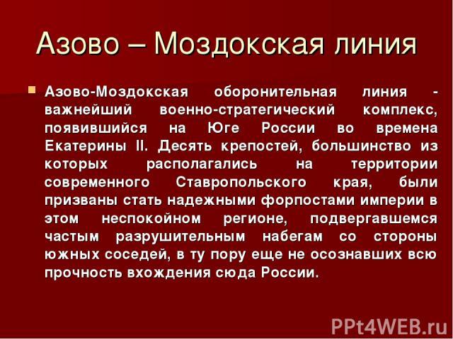 Азово – Моздокская линия Азово-Моздокская оборонительная линия - важнейший военно-стратегический комплекс, появившийся на Юге России во времена Екатерины II. Десять крепостей, большинство из которых располагались на территории современного Ставропол…