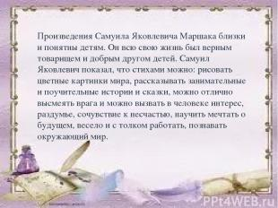 Произведения Самуила Яковлевича Маршака близки и понятны детям. Он всю свою жизн
