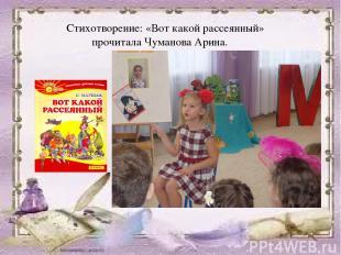 Стихотворение: «Вот какой рассеянный» прочитала Чуманова Арина.