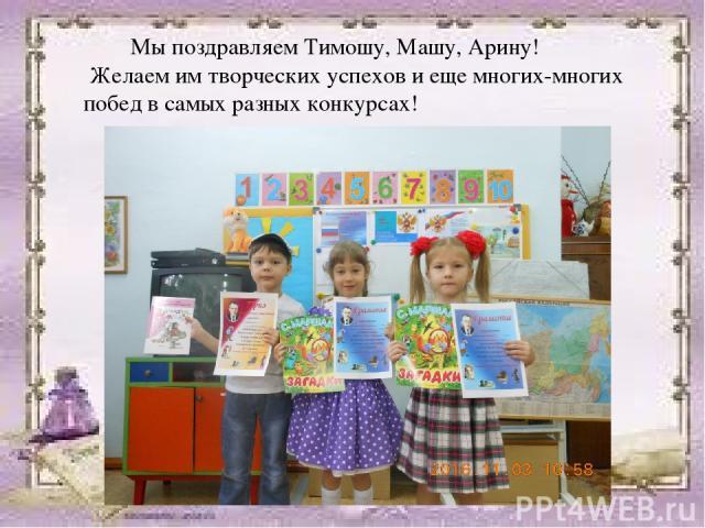Мы поздравляем Тимошу, Машу, Арину! Желаем им творческих успехов и еще многих-многих побед в самых разных конкурсах!