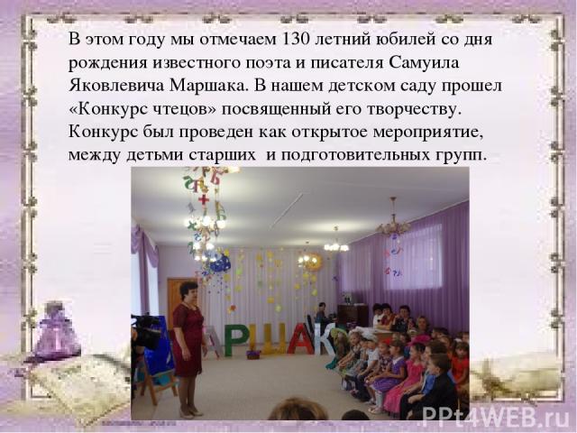 В этом году мы отмечаем 130 летний юбилей со дня рождения известного поэта и писателя Самуила Яковлевича Маршака. В нашем детском саду прошел «Конкурс чтецов» посвященный его творчеству. Конкурс был проведен как открытое мероприятие, между детьми ст…
