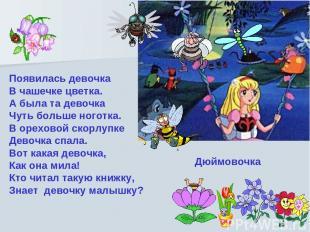 Появилась девочка В чашечке цветка. А была та девочка Чуть больше ноготка. В оре