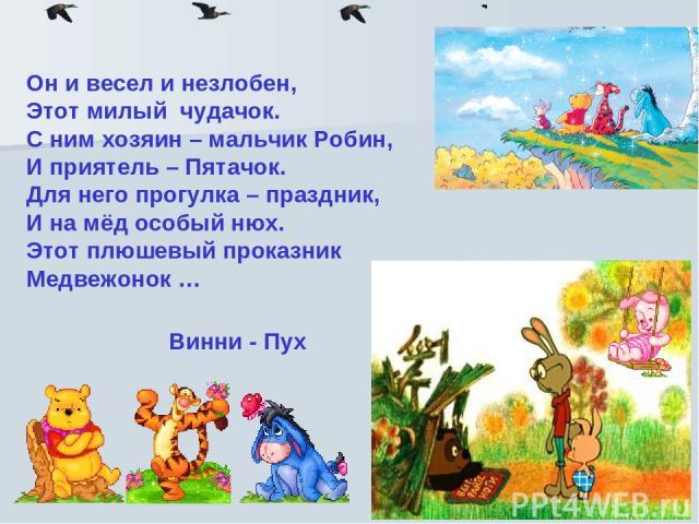 Он и весел и незлобен, Этот милый чудачок. С ним хозяин – мальчик Робин, И приятель – Пятачок. Для него прогулка – праздник, И на мёд особый нюх. Этот плюшевый проказник Медвежонок … Винни - Пух
