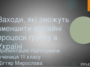 Заходи, які зможуть зменшити ерозійні процеси ґрунту в Україні Презентацію підго